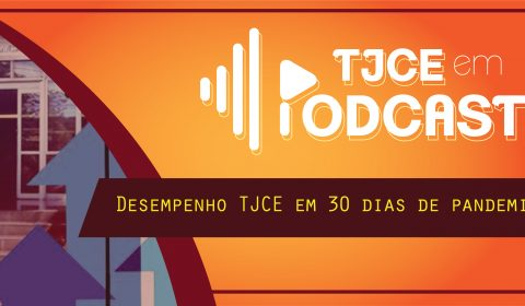 TJCE em Podcast destaca desempenho do Judiciário cearense em 30 dias de TeleTrabalho