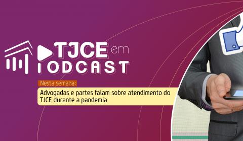 Experiências com atendimento virtual do Judiciário durante isolamento são retratadas no TJCE em Podcast