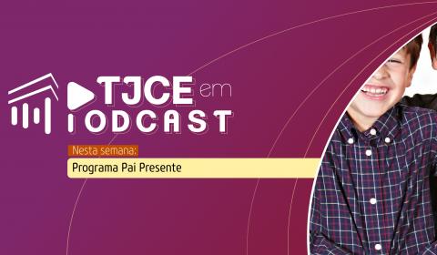 Em homenagem ao Dia dos pais, podcast do TJCE destaca a importância do reconhecimento voluntário da paternidade