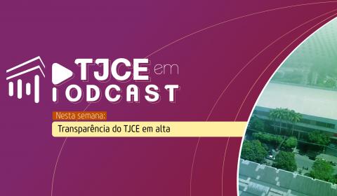 Transparência em alta do TJCE é destaque no podcast desta semana