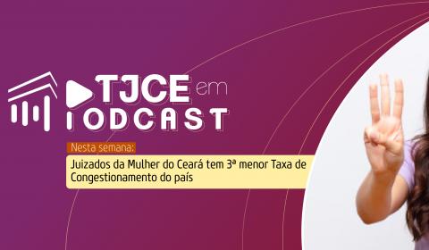 Podcast aborda o trabalho dos Juizados da Mulher que levou o Ceará a obter a 3ª menor taxa de congestionamento do país