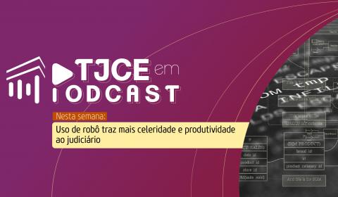 Robô que acelera trabalho nas Turmas Recursais é destaque do TJCE em Podcast
